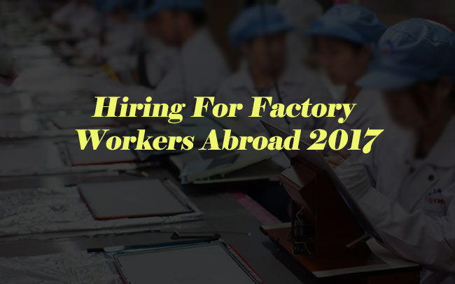 Hiring For Factory Workers Abroad 2017